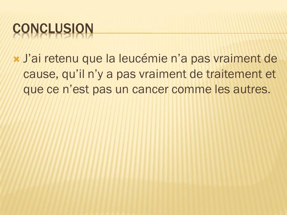 Jai retenu que la leucémie na pas vraiment de cause, quil ny a pas vraiment de traitement et que ce nest pas un cancer comme les autres.