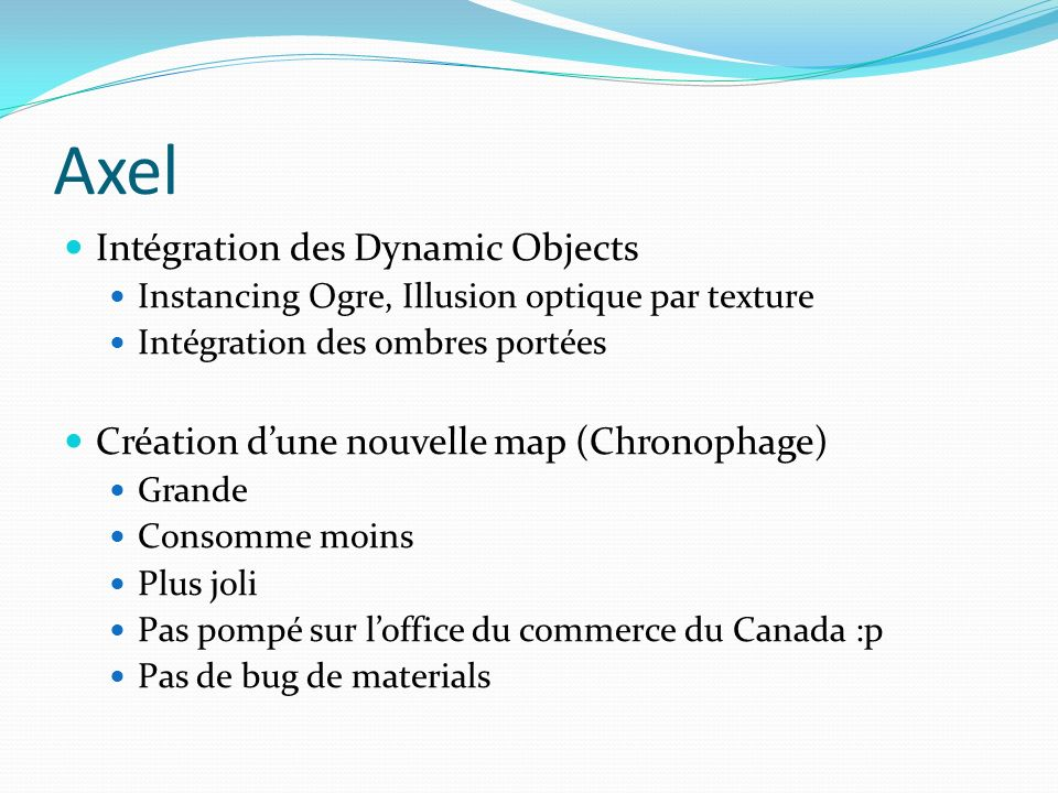Axel Intégration des Dynamic Objects Instancing Ogre, Illusion optique par texture Intégration des ombres portées Création dune nouvelle map (Chronophage) Grande Consomme moins Plus joli Pas pompé sur loffice du commerce du Canada :p Pas de bug de materials