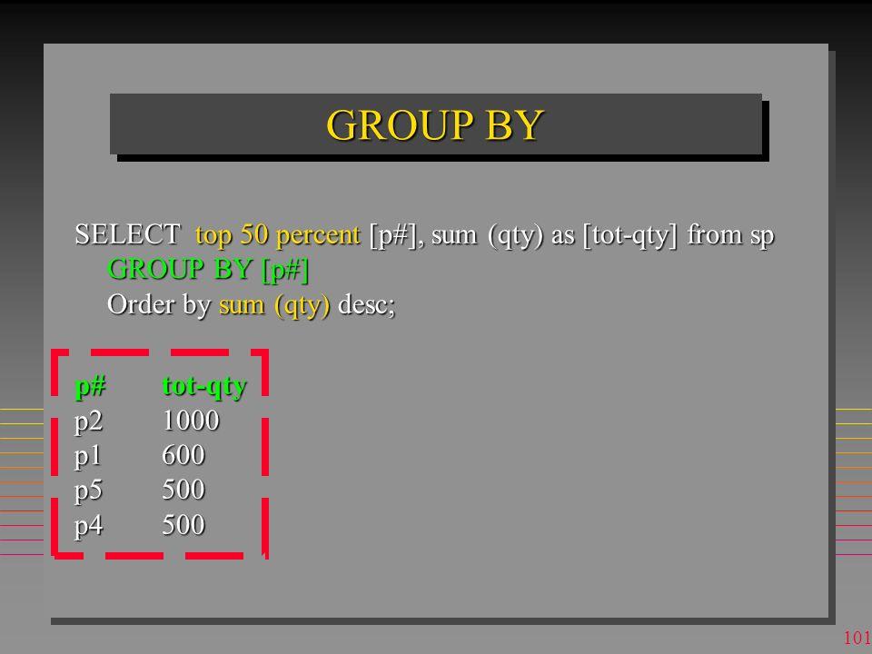 100 GROUP BY n Permet d'appliquer les fonctions agrégats aux sous-tables, dites groupes, définies par l'égalité de certains attributs n Inexistant dan
