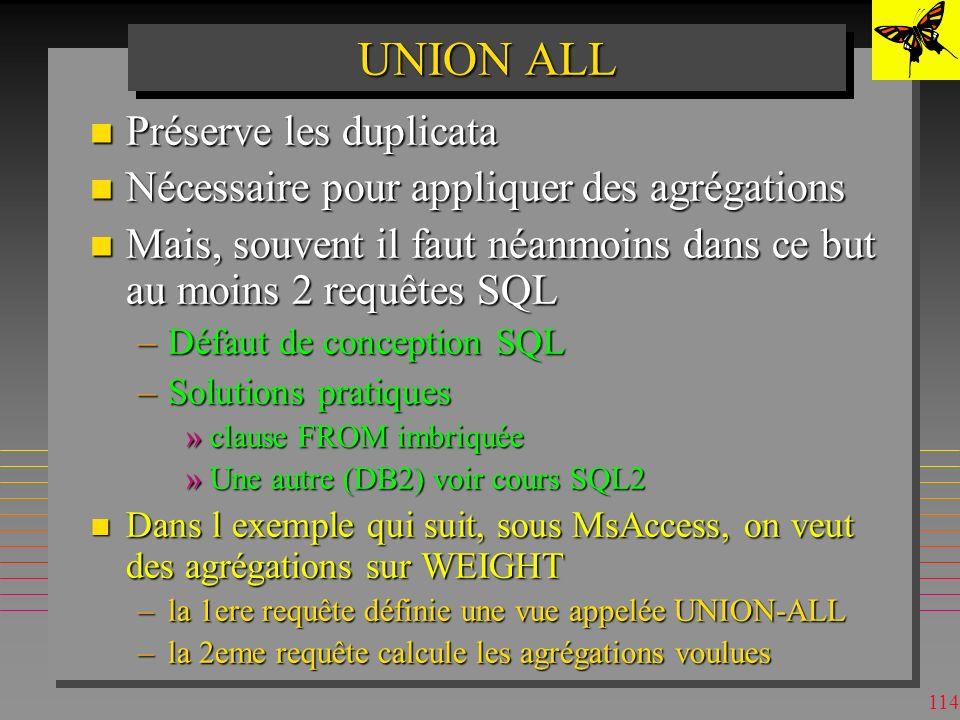 113 UNION MsAccess n Les tables ou vues entières union-compatibles peuvent être référencées explicitement TABLE Customers UNION TABLE Suppliers n On n