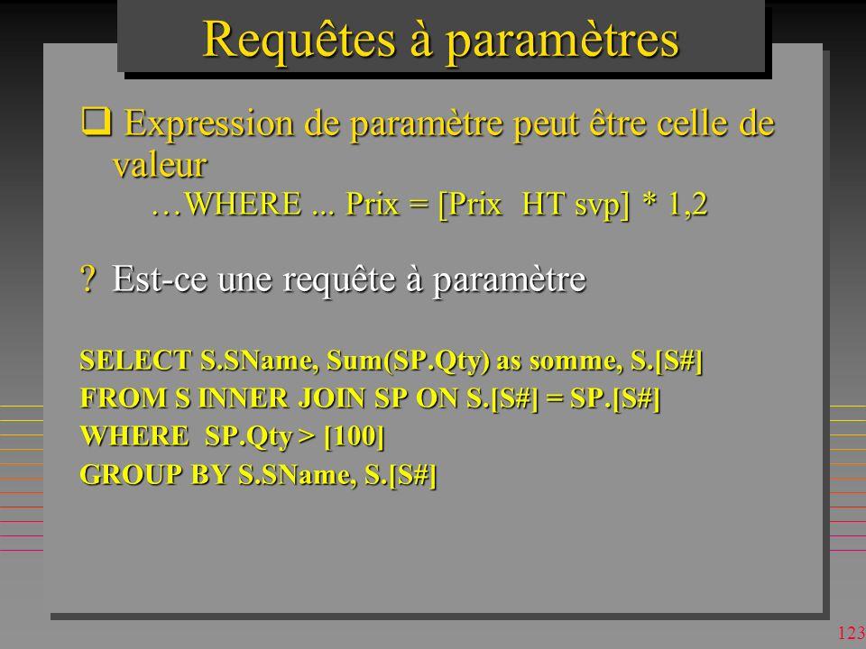 122 Requêtes à paramètres n On peut utiliser plusieurs paramètres –pour une clause BETWEEN [Qty Min ?] AND [Max ?] n On peut utiliser la clause LIKE [