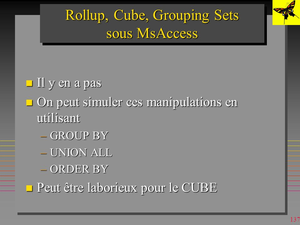 136 GROUPING SETS n On indique explicitement les groupes –entre (..) »le groupe () est constitué de toute la table SELECT p#, sum (qty) as tot-qty from S,SP, P WHERE SP.