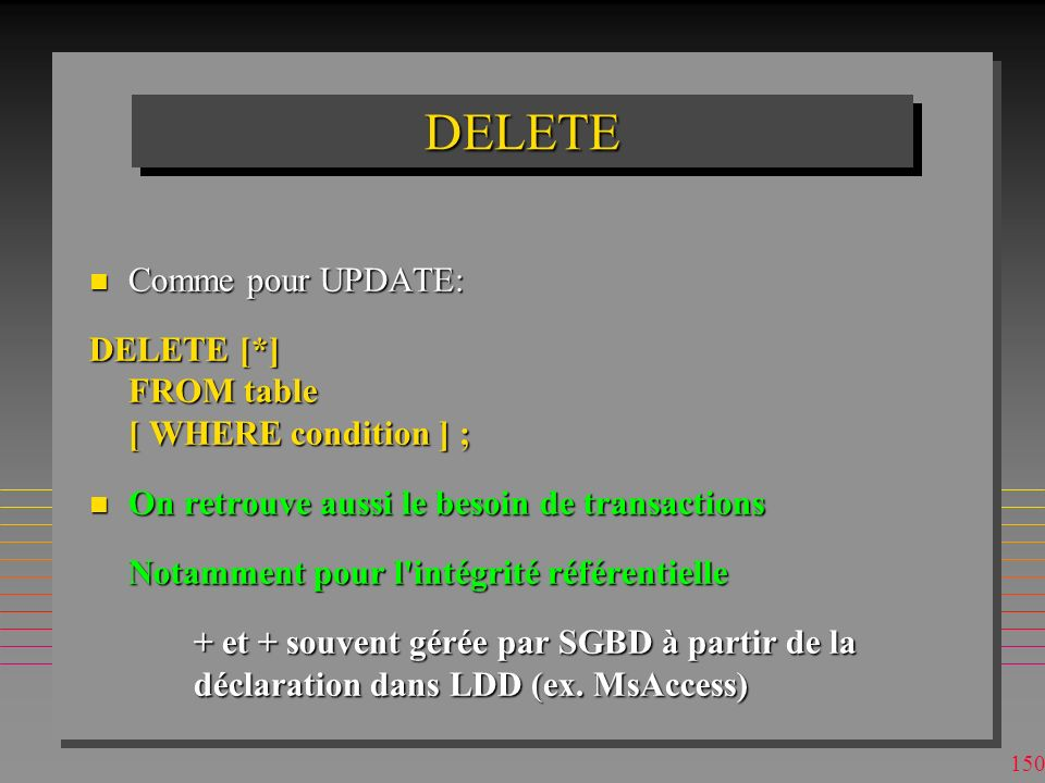149 Mise à jour n Transfert de fonds update Account1 set balance = balance - 100 where [c#] = 123 ; update Account2 set balance = balance + 100 where [c#] = 123 ; - et si une de requêtes se casse .