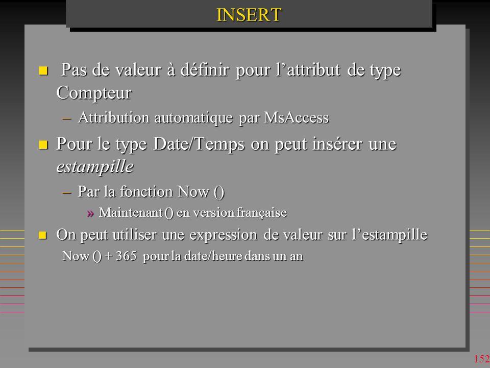 151INSERTINSERT INSERT INTO P VALUES ( P8 , nut , pink , 15, Nice ) ; n pas bonne idée d utiliser cette forme d INSERT INSERT INTO P (weight, [P#] ) VALUES ( 100, P8 ) ; n les valeurs non-sélectionnées ne doivent pas être non-nulles INSERT INTO TEMP ([P#], TQTY) SELECT (P#, SUM (QTY) FROM SP GROUP BY [P#] n TEMP doit être préalablement crée ?Avec ou sans clé primaire ?Quelle différence pour INSERT