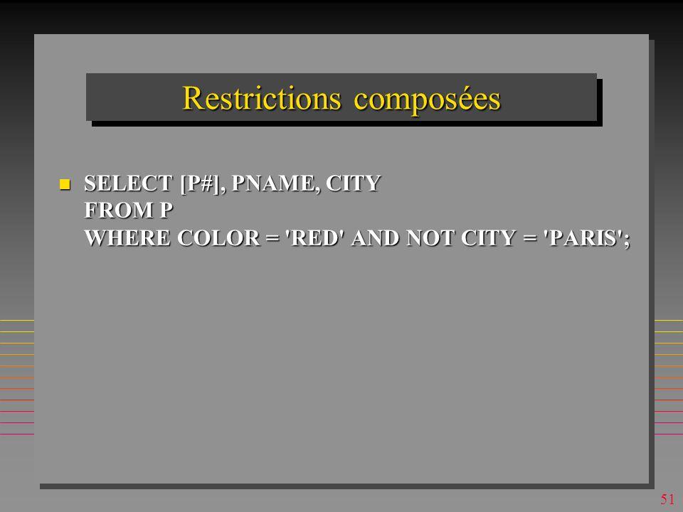 50 Restrictions simples SELECT [P#], PNAME FROM P WHERE COLOR = RED ; Product IDProduct Name p1nuts p4screw p6cog n Les noms d attributs sont les légendes créées à la création de P n L ordre de tuples délivrés est définit par le SGBD et peut changer d une exécution à l autre Est-il possible de faire: Est-il possible de faire: SELECT [Product ID], [Product Name]…