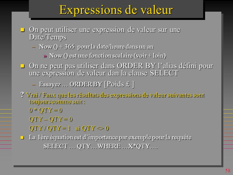 57 Expressions de valeur n On peut sélectionner tous les attributs et une expression de valeur SELECT *, 2.1*weight as [Poids en KG], weight + weight/5 - (weight^2 - weight*2.1) as [un jeu] FROM P order by 2.1*weight desc; n On peut utiliser une expression de valeur comme argument dune clause de restriction ….