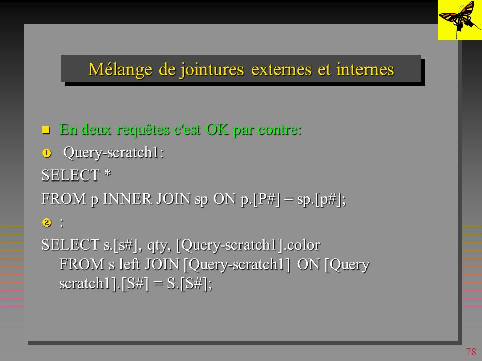 77 Mélange de jointures externes et internes Explosif (sous MsAccess surtout): Explosif (sous MsAccess surtout): OK: OK: SELECT sP.Qty, s.[S#], s.City, sP.[p#] FROM s RIGHT JOIN (p INNER JOIN sP ON p.[P#] = sP.[p#]) ON sP.[S#] = s.[S#]; interdit : interdit : SELECT sP.Qty, s.[S#], s.City, sP.[p#] FROM s LEFT JOIN (p INNER JOIN sP ON p.[P#] = sP.[p#]) ON sP.[S#] = s.[S#];