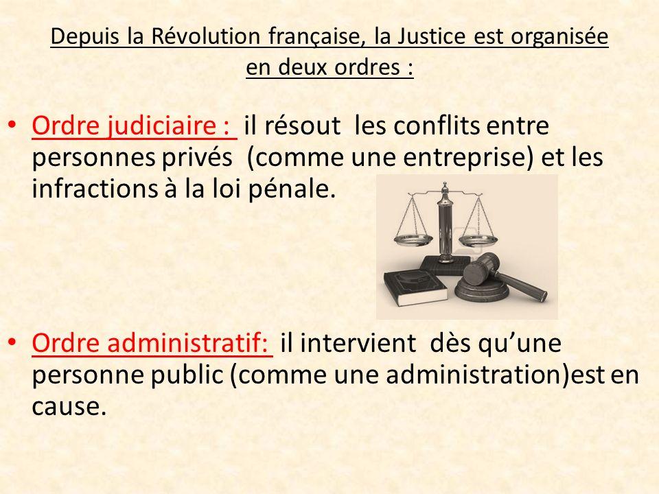 Depuis la Révolution française, la Justice est organisée en deux ordres : Ordre judiciaire : il résout les conflits entre personnes privés (comme une entreprise) et les infractions à la loi pénale.