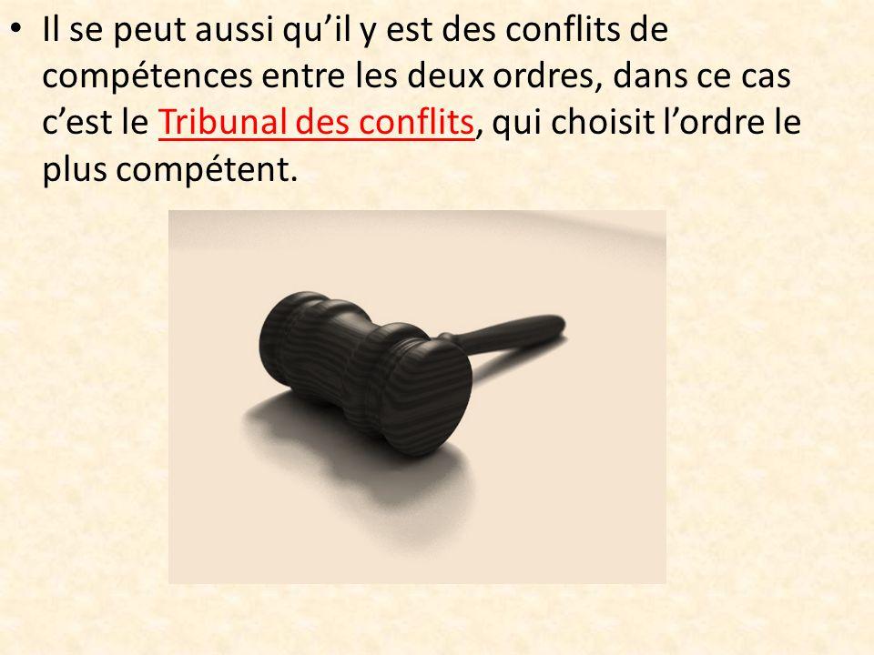 Il se peut aussi quil y est des conflits de compétences entre les deux ordres, dans ce cas cest le Tribunal des conflits, qui choisit lordre le plus compétent.