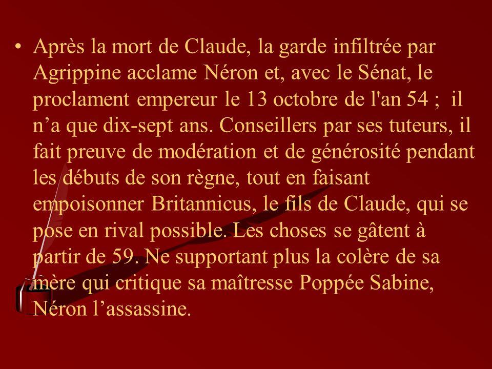 Après la mort de Claude, la garde infiltrée par Agrippine acclame Néron et, avec le Sénat, le proclament empereur le 13 octobre de l an 54 ; il na que dix-sept ans.