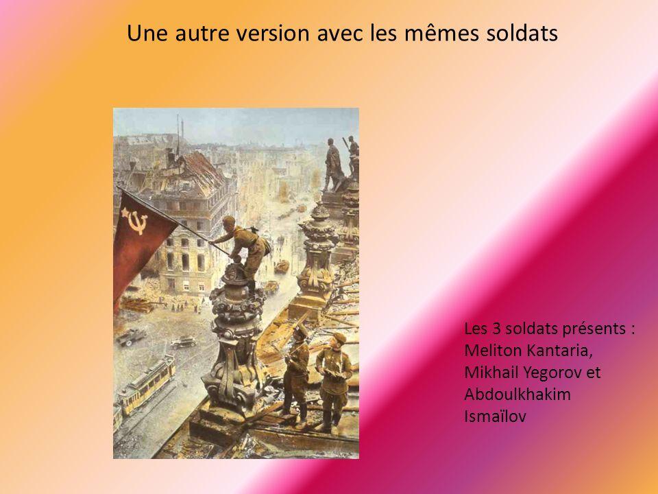 Une autre version avec les mêmes soldats Les 3 soldats présents : Meliton Kantaria, Mikhail Yegorov et Abdoulkhakim Ismaïlov