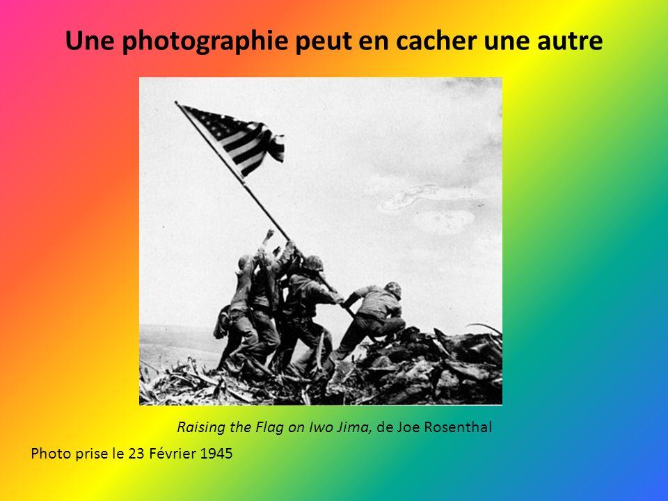 Une photographie peut en cacher une autre Raising the Flag on Iwo Jima, de Joe Rosenthal Photo prise le 23 Février 1945