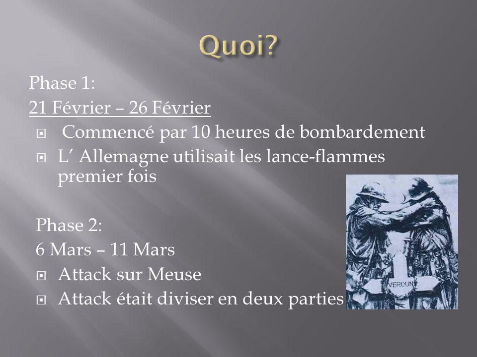 Phase 1: 21 Février – 26 Février Commencé par 10 heures de bombardement L Allemagne utilisait les lance-flammes premier fois Phase 2: 6 Mars – 11 Mars Attack sur Meuse Attack était diviser en deux parties
