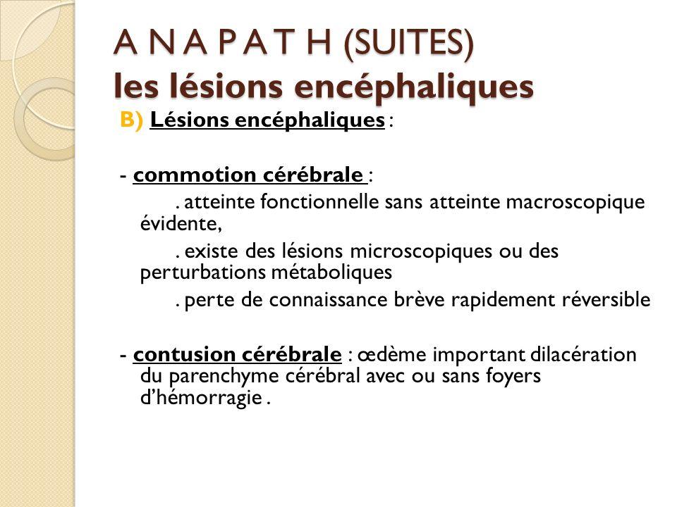 A N A P A T H (SUITES) les lésions encéphaliques B) Lésions encéphaliques : - commotion cérébrale :. atteinte fonctionnelle sans atteinte macroscopiqu