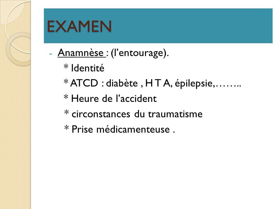 EXAMEN - Anamnèse : (lentourage). * Identité * ATCD : diabète, H T A, épilepsie,…….. * Heure de laccident * circonstances du traumatisme * Prise médic