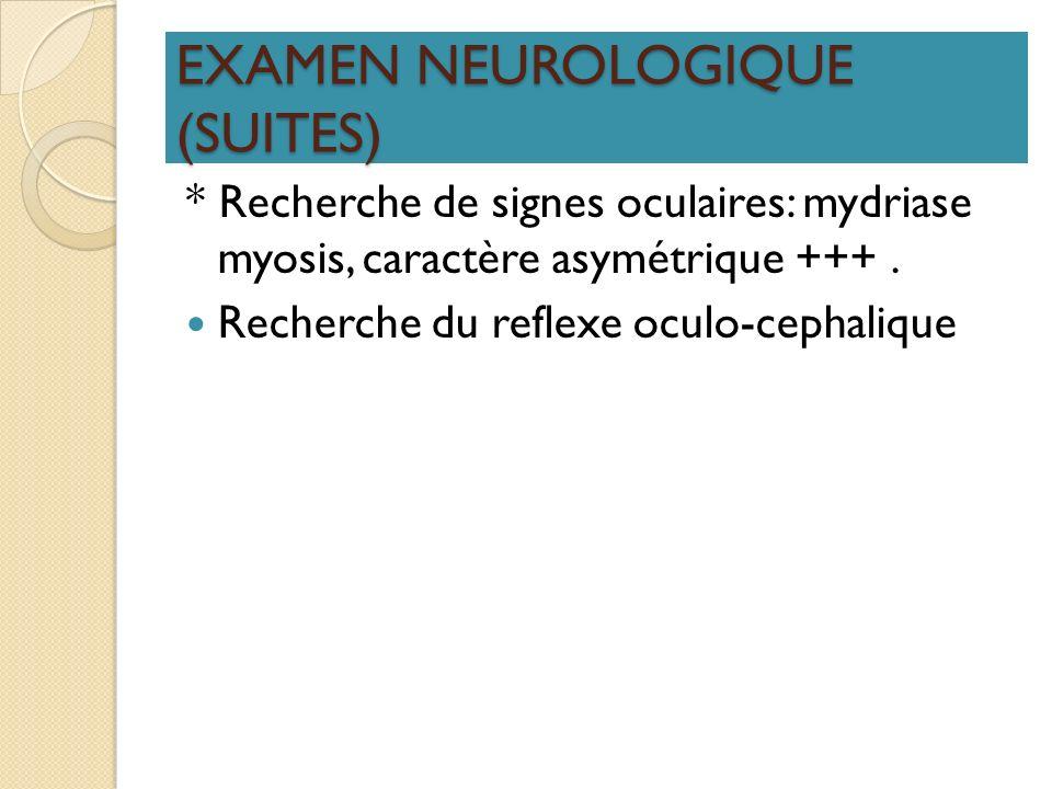 EXAMEN NEUROLOGIQUE (SUITES) * Recherche de signes oculaires: mydriase myosis, caractère asymétrique +++. Recherche du reflexe oculo-cephalique