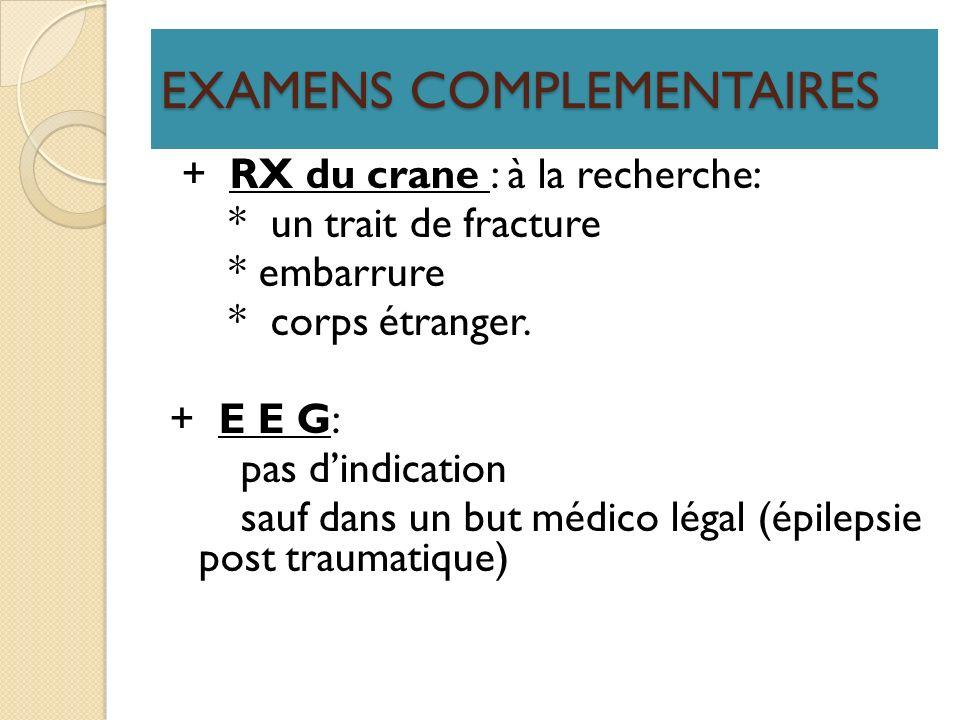 EXAMENS COMPLEMENTAIRES + RX du crane : à la recherche: * un trait de fracture * embarrure * corps étranger. + E E G: pas dindication sauf dans un but