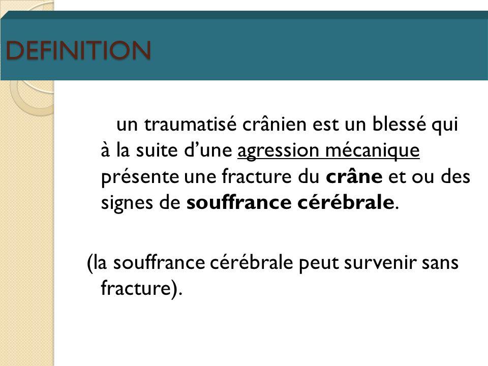 DEFINITION un traumatisé crânien est un blessé qui à la suite dune agression mécanique présente une fracture du crâne et ou des signes de souffrance c