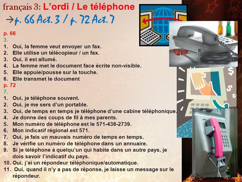 français 3: Lordi p. 66 Act. 1-2 p. 66 1. 1.Oui, jai un ordinateur chez moi et jutilise un ordi à lécole. 2.Oui, jutilise un ordi pour les faire. 3.No