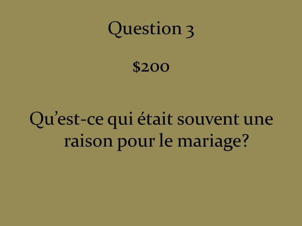Question 3 $200 Quest-ce qui était souvent une raison pour le mariage?