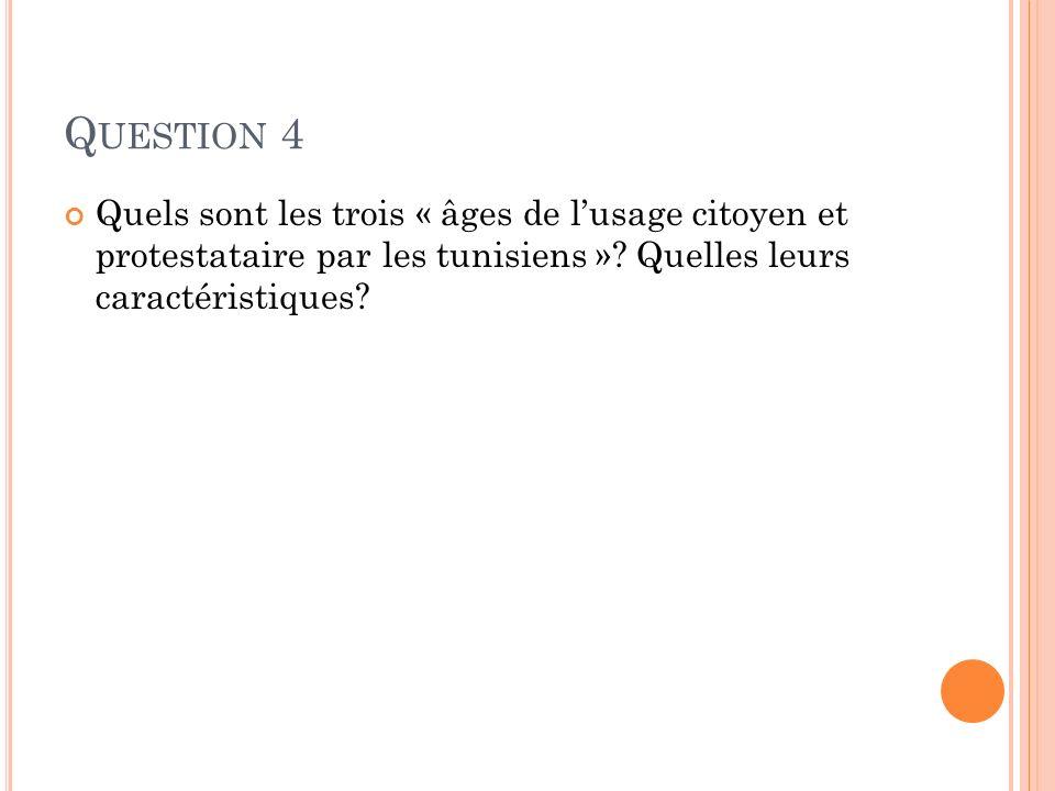 Q UESTION 4 Quels sont les trois « âges de lusage citoyen et protestataire par les tunisiens »? Quelles leurs caractéristiques?