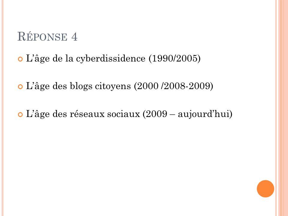 R ÉPONSE 4 Lâge de la cyberdissidence (1990/2005) Lâge des blogs citoyens (2000 /2008-2009) Lâge des réseaux sociaux (2009 – aujourdhui)