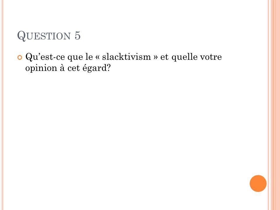 Q UESTION 5 Quest-ce que le « slacktivism » et quelle votre opinion à cet égard?