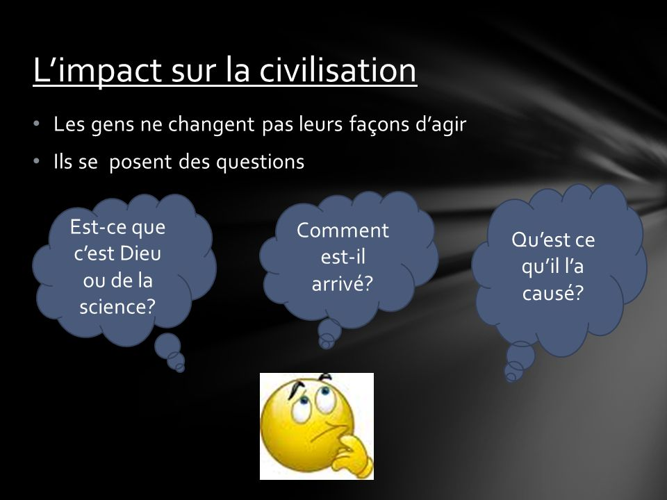 Les gens ne changent pas leurs façons dagir Ils se posent des questions Limpact sur la civilisation Est-ce que cest Dieu ou de la science.