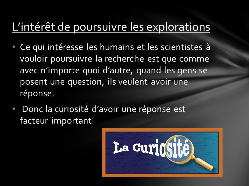 Ce qui intéresse les humains et les scientistes à vouloir poursuivre la recherche est que comme avec nimporte quoi dautre, quand les gens se posent une question, ils veulent avoir une réponse.