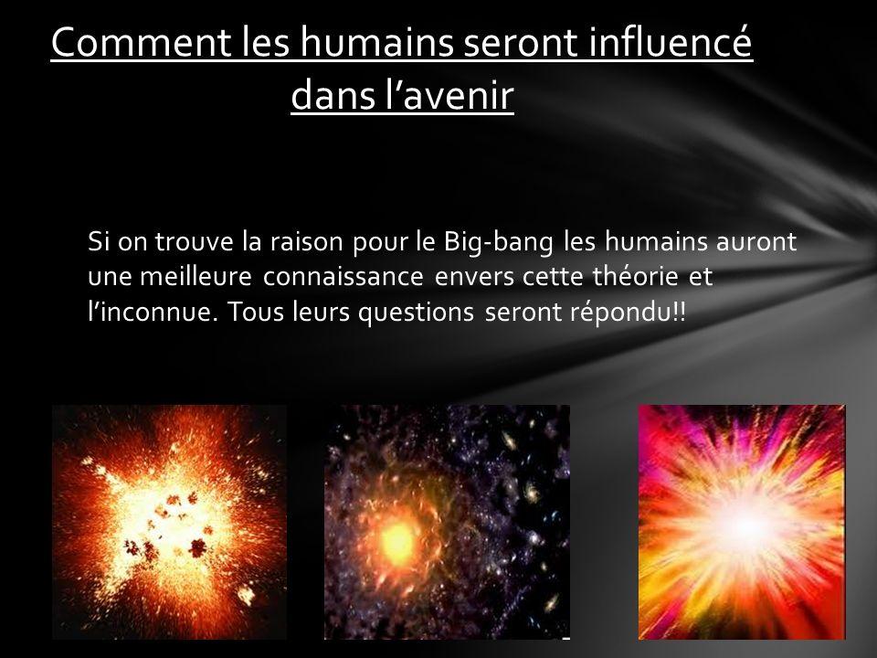 Si on trouve la raison pour le Big-bang les humains auront une meilleure connaissance envers cette théorie et linconnue.