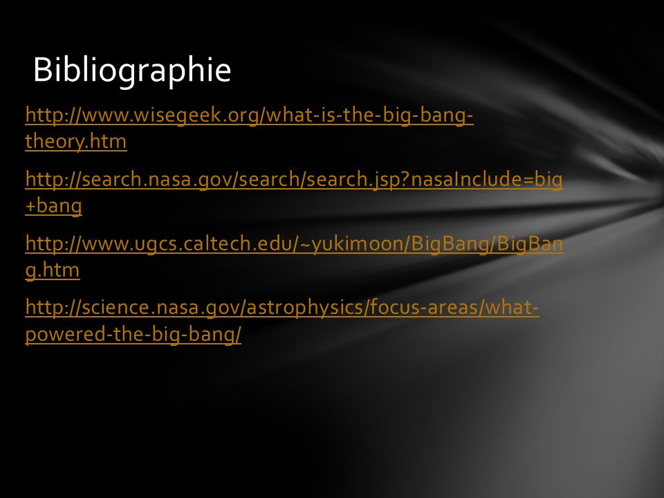 http://www.wisegeek.org/what-is-the-big-bang- theory.htm http://search.nasa.gov/search/search.jsp nasaInclude=big +bang http://www.ugcs.caltech.edu/~yukimoon/BigBang/BigBan g.htm http://science.nasa.gov/astrophysics/focus-areas/what- powered-the-big-bang/ Bibliographie