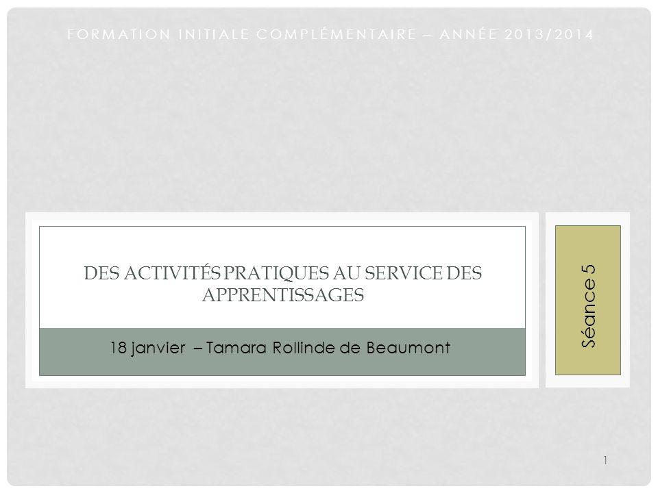 FORMATION INITIALE COMPLÉMENTAIRE – ANNÉE 2013/2014 DES ACTIVITÉS PRATIQUES AU SERVICE DES APPRENTISSAGES 18 janvier – Tamara Rollinde de Beaumont 1 S