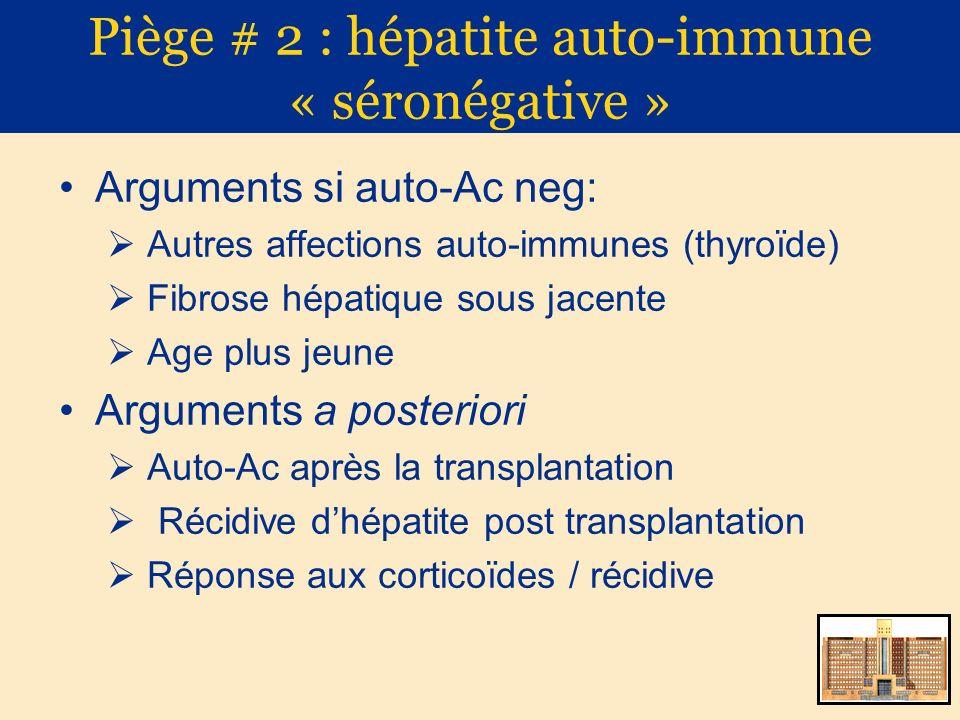 Piège # 2 : hépatite auto-immune « séronégative » Arguments si auto-Ac neg: Autres affections auto-immunes (thyroïde) Fibrose hépatique sous jacente A