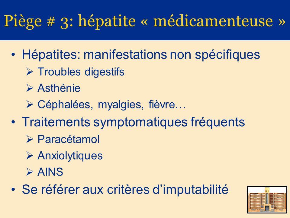 Piège # 3: hépatite « médicamenteuse » Hépatites: manifestations non spécifiques Troubles digestifs Asthénie Céphalées, myalgies, fièvre… Traitements symptomatiques fréquents Paracétamol Anxiolytiques AINS Se référer aux critères dimputabilité