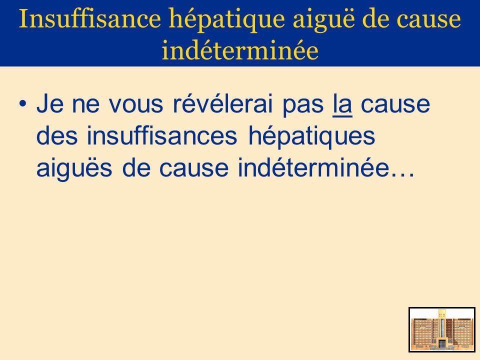 Insuffisance hépatique aiguë de cause indéterminée Virus hépatotropes VHA VHB VHE Toxiques Paracétamol Herbes médicinales Amanite phalloïde… Autoimmunes Foie de choc Budd-Chiari Maladie Wilson Virus « exotiques » HSV 1 & 2 VZV Parvovirus Adénovirus… Médicaments Antituberculeux AINS… Coup de chaleur Syndrome de Reye Stéatose aiguë gravidique Infiltration maligne Négatif