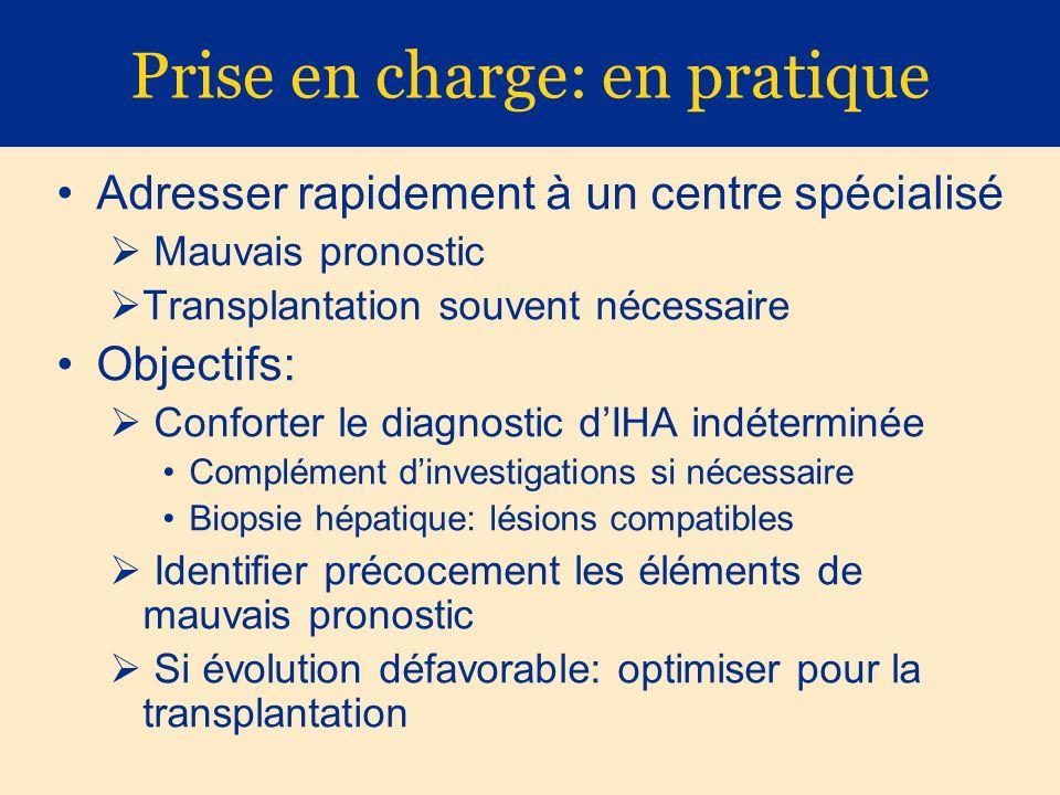 Prise en charge: en pratique Adresser rapidement à un centre spécialisé Mauvais pronostic Transplantation souvent nécessaire Objectifs: Conforter le d