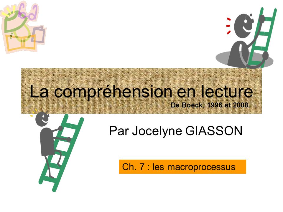 Par Jocelyne GIASSON Ch. 7 : les macroprocessus La compréhension en lecture De Boeck, 1996 et 2008.