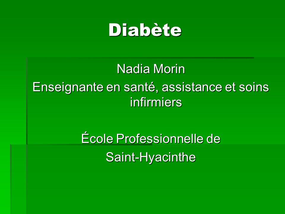 Diabète Nadia Morin Enseignante en santé, assistance et soins infirmiers École Professionnelle de Saint-Hyacinthe