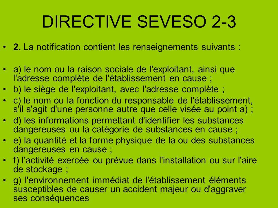 DIRECTIVE SEVESO 2-3 2. La notification contient les renseignements suivants : a) le nom ou la raison sociale de l'exploitant, ainsi que l'adresse com