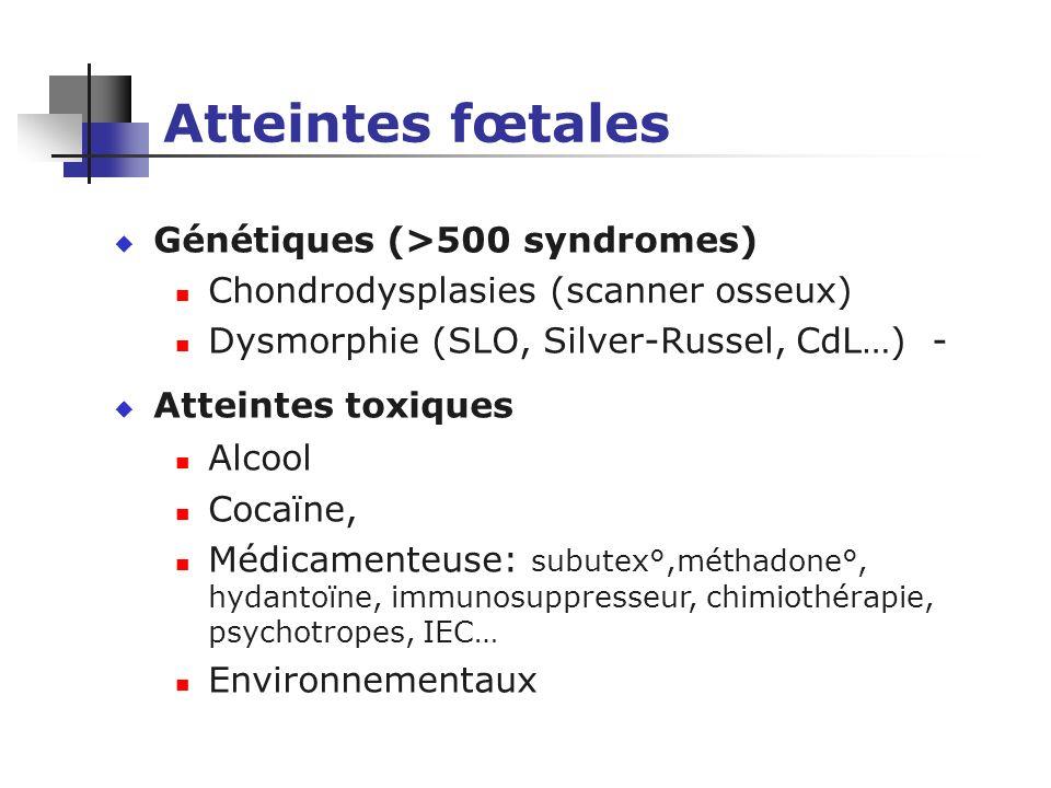 Atteintes fœtales u Génétiques (>500 syndromes) Chondrodysplasies (scanner osseux) Dysmorphie (SLO, Silver-Russel, CdL…) - u Atteintes toxiques Alcool
