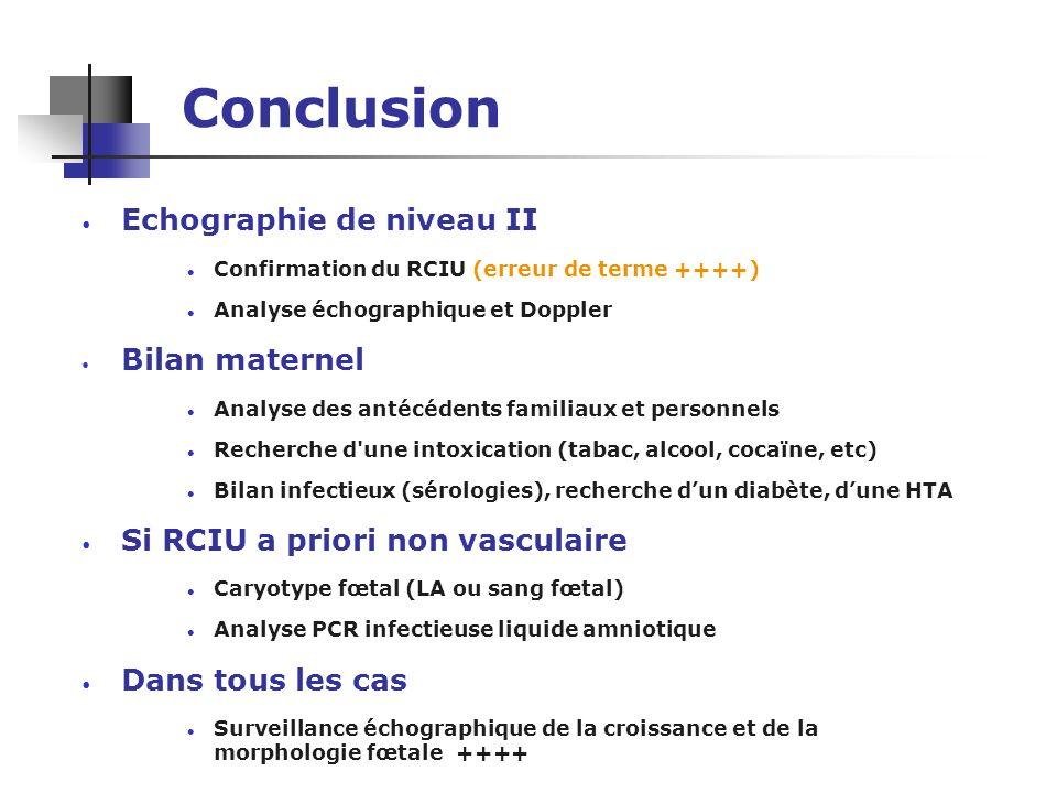 Conclusion Echographie de niveau II l Confirmation du RCIU (erreur de terme ++++) l Analyse échographique et Doppler Bilan maternel l Analyse des anté