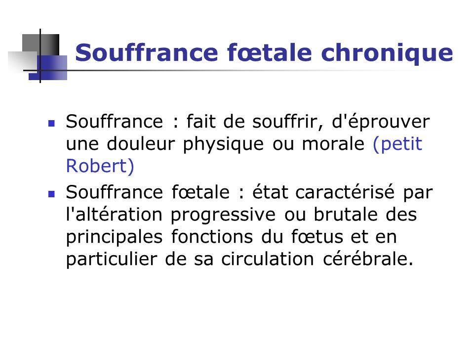 Souffrance fœtale chronique Souffrance : fait de souffrir, d'éprouver une douleur physique ou morale (petit Robert) Souffrance fœtale : état caractéri