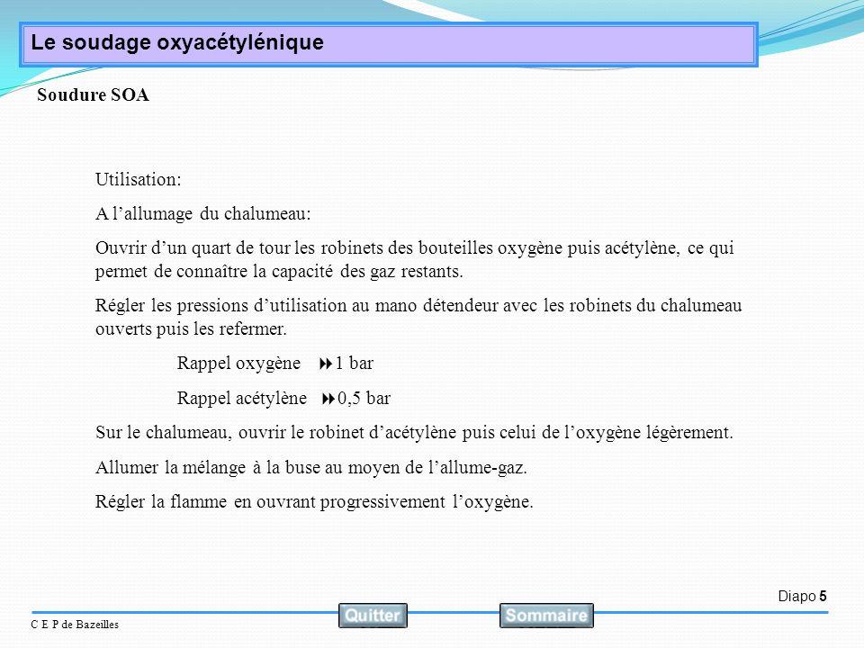Diapo 5 C E P de Bazeilles Le soudage oxyacétylénique Utilisation: A lallumage du chalumeau: Ouvrir dun quart de tour les robinets des bouteilles oxyg