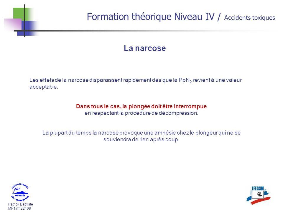 Patrick Baptiste MF1 n° 22108 Formation théorique Niveau IV / Accidents toxiques Les effets de la narcose disparaissent rapidement dés que la PpN 2 revient à une valeur acceptable.
