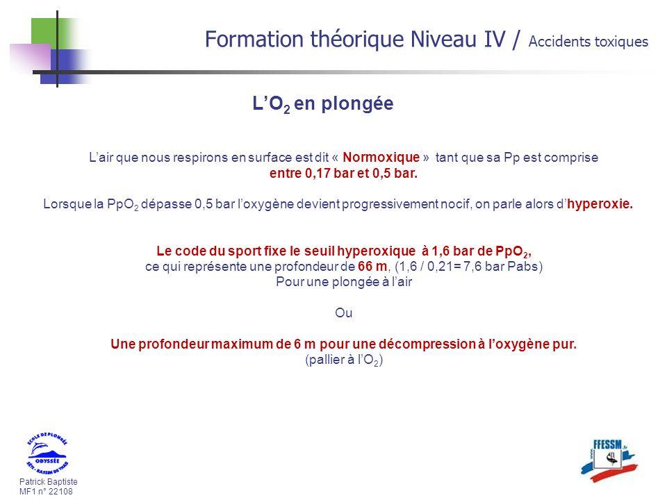 Patrick Baptiste MF1 n° 22108 Formation théorique Niveau IV / Accidents toxiques LO 2 en plongée Lair que nous respirons en surface est dit « Normoxique » tant que sa Pp est comprise entre 0,17 bar et 0,5 bar.
