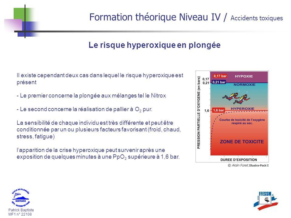 Patrick Baptiste MF1 n° 22108 Formation théorique Niveau IV / Accidents toxiques Le risque hyperoxique en plongée Il existe cependant deux cas dans lequel le risque hyperoxique est présent - Le premier concerne la plongée aux mélanges tel le Nitrox - Le second concerne la réalisation de pallier à O 2 pur.