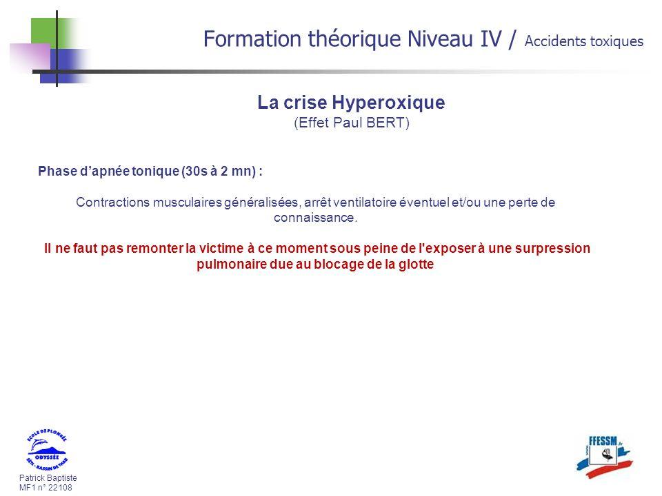 Patrick Baptiste MF1 n° 22108 Formation théorique Niveau IV / Accidents toxiques La crise Hyperoxique (Effet Paul BERT) Phase dapnée tonique (30s à 2 mn) : Contractions musculaires généralisées, arrêt ventilatoire éventuel et/ou une perte de connaissance.