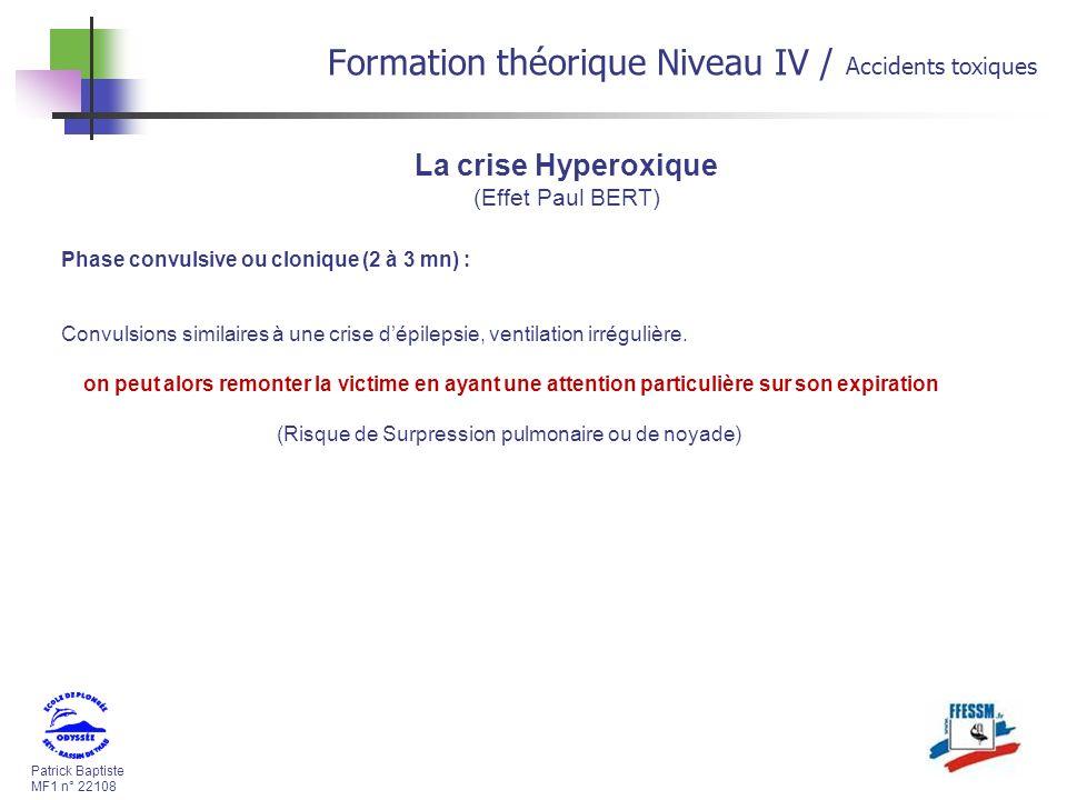Patrick Baptiste MF1 n° 22108 Formation théorique Niveau IV / Accidents toxiques La crise Hyperoxique (Effet Paul BERT) Phase convulsive ou clonique (2 à 3 mn) : Convulsions similaires à une crise dépilepsie, ventilation irrégulière.