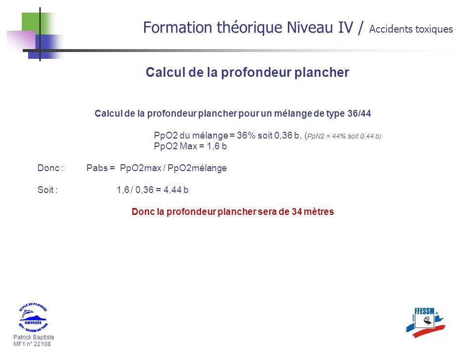 Patrick Baptiste MF1 n° 22108 Formation théorique Niveau IV / Accidents toxiques Calcul de la profondeur plancher Calcul de la profondeur plancher pour un mélange de type 36/44 PpO2 du mélange = 36% soit 0,36 b, ( PpN2 = 44% soit 0,44 b) PpO2 Max = 1,6 b Donc : Pabs = PpO2max / PpO2mélange Soit : 1,6/ 0,36 = 4,44 b Donc la profondeur plancher sera de 34 mètres