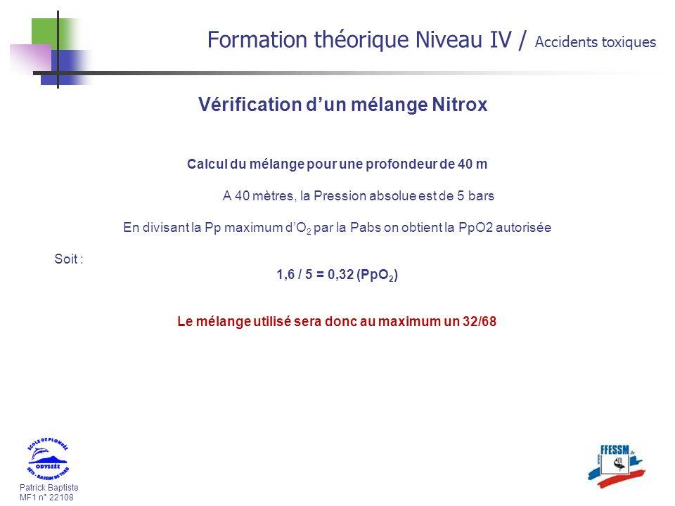 Patrick Baptiste MF1 n° 22108 Formation théorique Niveau IV / Accidents toxiques Vérification dun mélange Nitrox Calcul du mélange pour une profondeur de 40 m A 40 mètres, la Pression absolue est de 5 bars En divisant la Pp maximum dO 2 par la Pabs on obtient la PpO2 autorisée Soit : 1,6 / 5 = 0,32 (PpO 2 ) Le mélange utilisé sera donc au maximum un 32/68